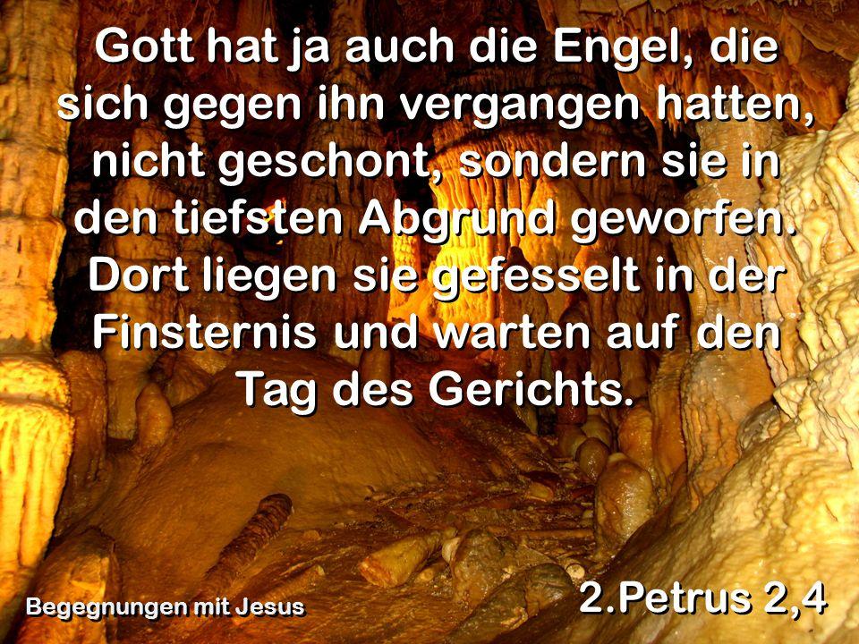 Gott hat ja auch die Engel, die sich gegen ihn vergangen hatten, nicht geschont, sondern sie in den tiefsten Abgrund geworfen. Dort liegen sie gefesse
