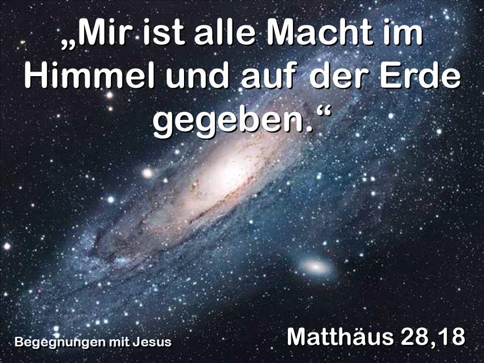 Mir ist alle Macht im Himmel und auf der Erde gegeben. Matthäus 28,18 Begegnungen mit Jesus