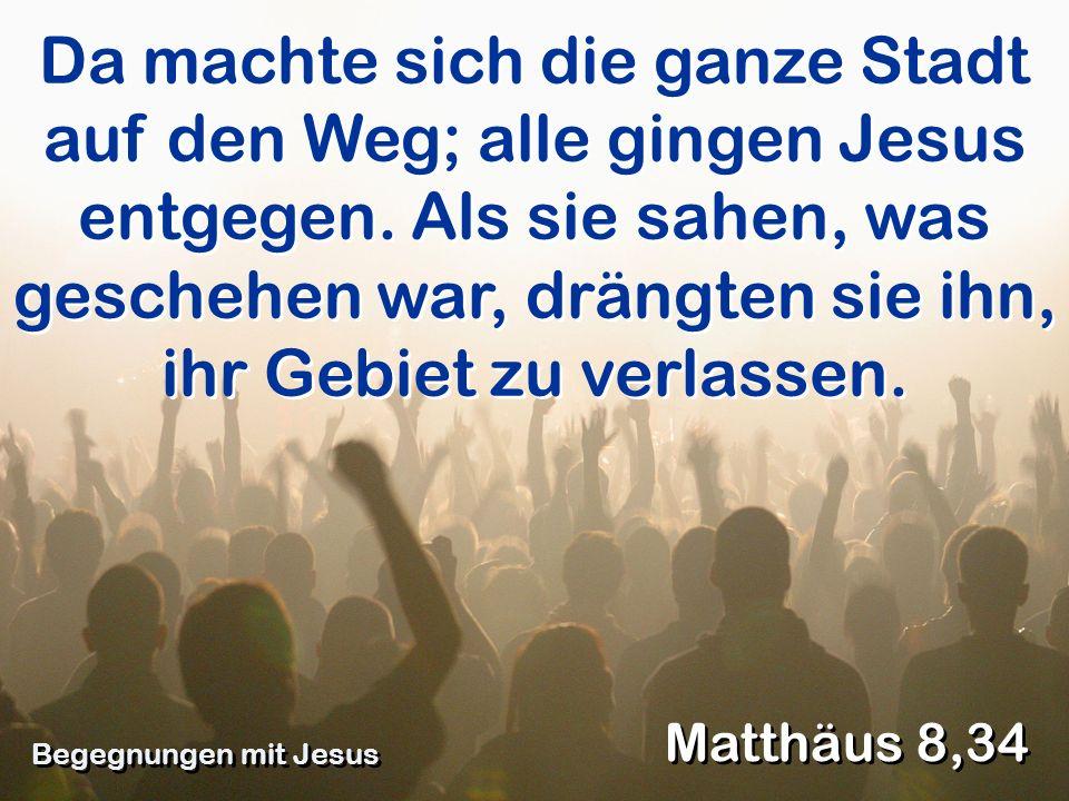 Da machte sich die ganze Stadt auf den Weg; alle gingen Jesus entgegen. Als sie sahen, was geschehen war, drängten sie ihn, ihr Gebiet zu verlassen. M