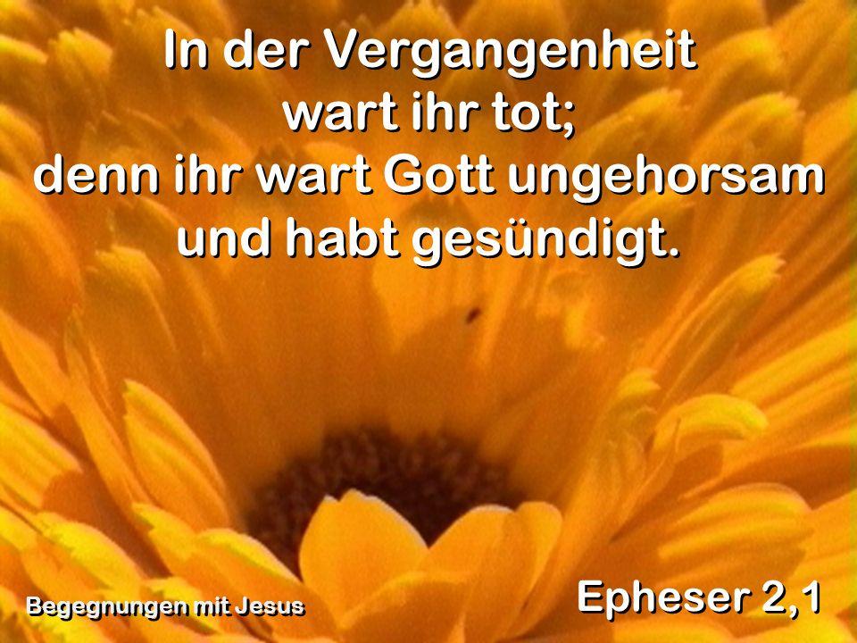 In der Vergangenheit wart ihr tot; denn ihr wart Gott ungehorsam und habt gesündigt. Epheser 2,1 Begegnungen mit Jesus