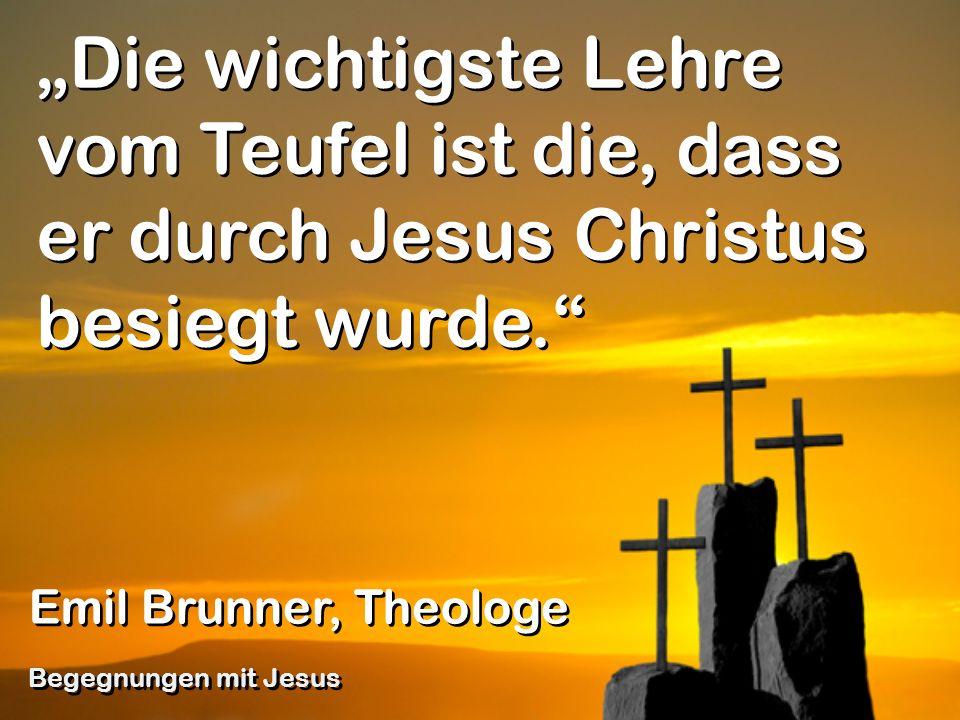 Die wichtigste Lehre vom Teufel ist die, dass er durch Jesus Christus besiegt wurde. Emil Brunner, Theologe Begegnungen mit Jesus