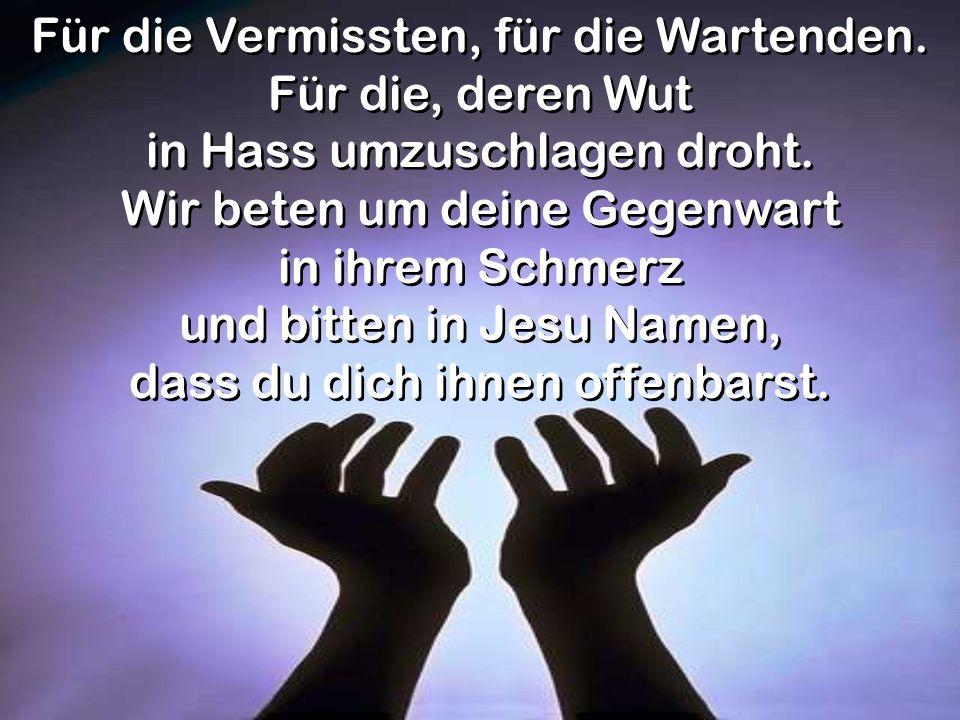 Für die Vermissten, für die Wartenden. Für die, deren Wut in Hass umzuschlagen droht. Wir beten um deine Gegenwart in ihrem Schmerz und bitten in Jesu