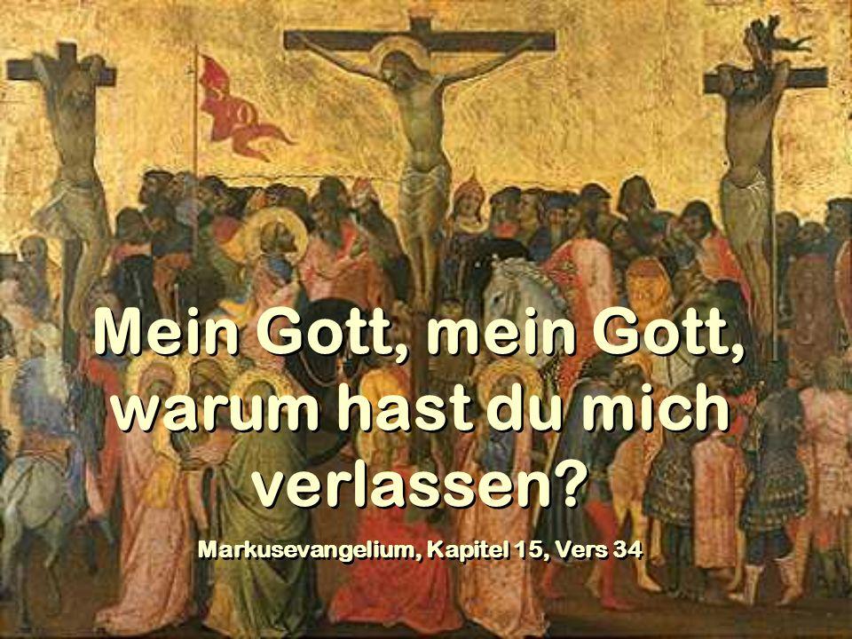 Mein Gott, mein Gott, warum hast du mich verlassen? Markusevangelium, Kapitel 15, Vers 34 Mein Gott, mein Gott, warum hast du mich verlassen? Markusev