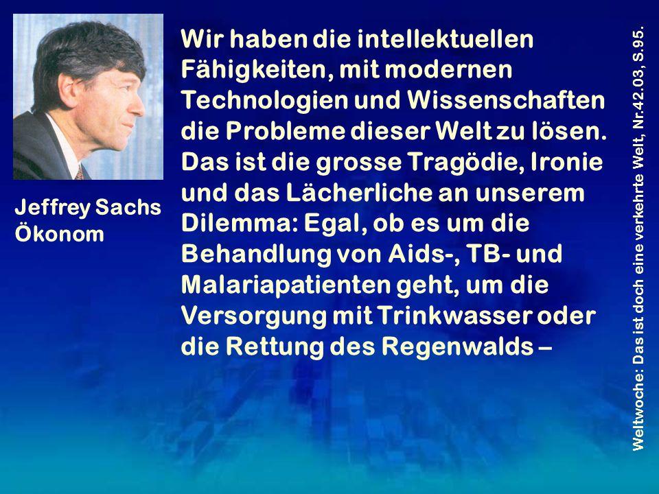 Wir haben die intellektuellen Fähigkeiten, mit modernen Technologien und Wissenschaften die Probleme dieser Welt zu lösen. Das ist die grosse Tragödie
