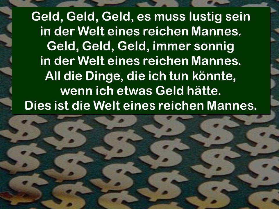 Geld, Geld, Geld, es muss lustig sein in der Welt eines reichen Mannes. Geld, Geld, Geld, immer sonnig in der Welt eines reichen Mannes. All die Dinge