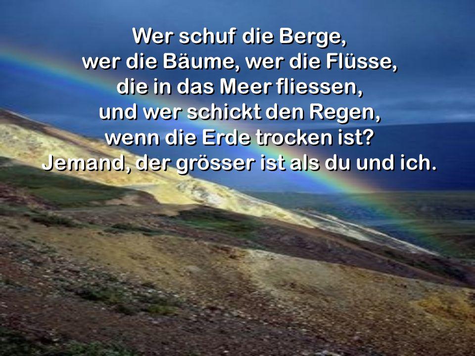 Wer schuf die Berge, wer die Bäume, wer die Flüsse, die in das Meer fliessen, und wer schickt den Regen, wenn die Erde trocken ist? Jemand, der grösse