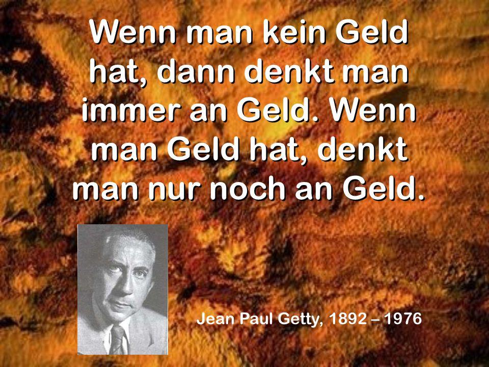 Wenn man kein Geld hat, dann denkt man immer an Geld. Wenn man Geld hat, denkt man nur noch an Geld. Jean Paul Getty, 1892 – 1976