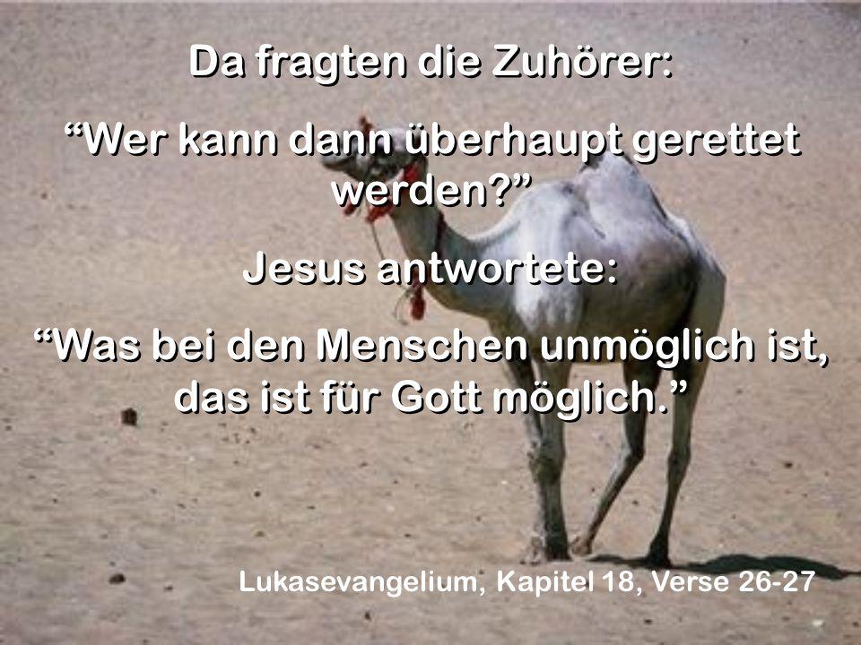 Da fragten die Zuhörer: Wer kann dann überhaupt gerettet werden? Jesus antwortete: Was bei den Menschen unmöglich ist, das ist für Gott möglich. Da fr