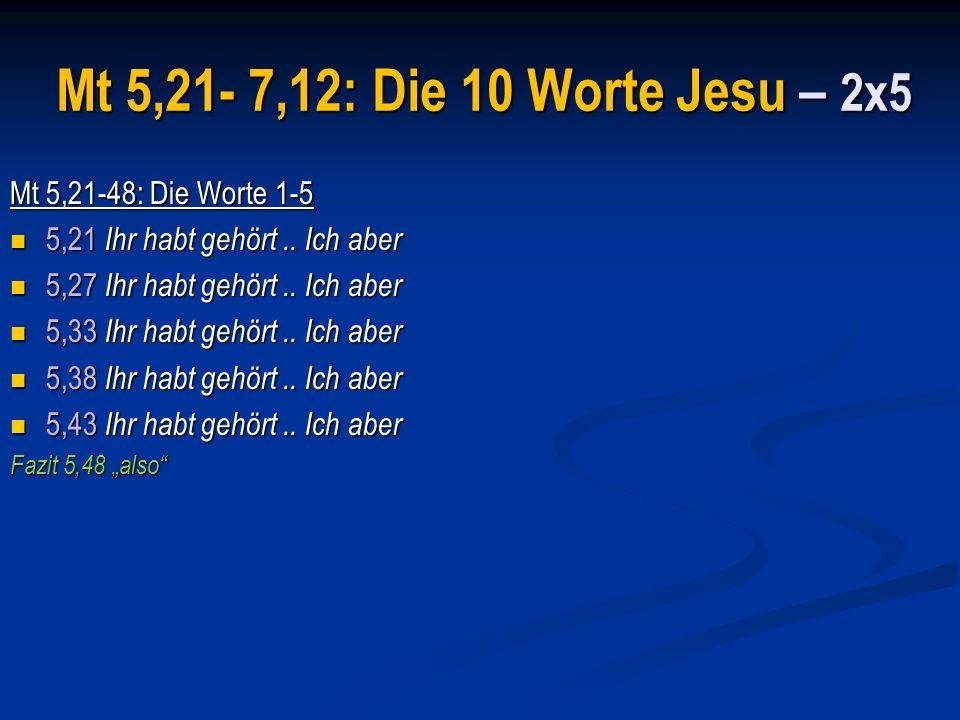 Mt 5,21- 7,12: Die 10 Worte Jesu – 2x5 Mt 5,21-48: Die Worte 1-5 5,21 Ihr habt gehört..