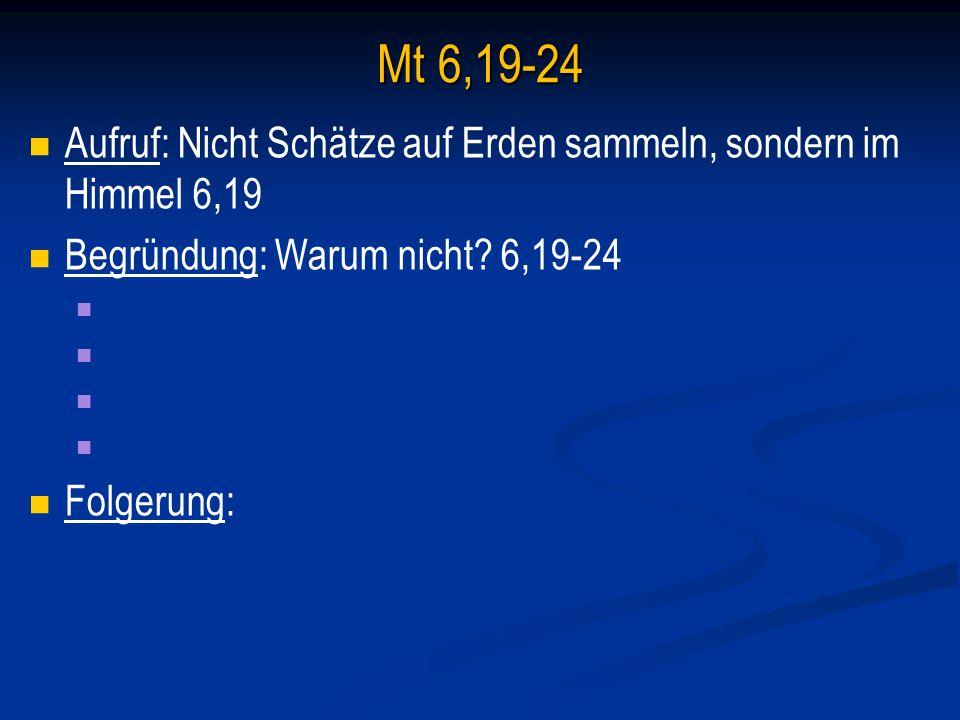 Mt 6,19-24 Aufruf: Nicht Schätze auf Erden sammeln, sondern im Himmel 6,19 Begründung: Warum nicht.
