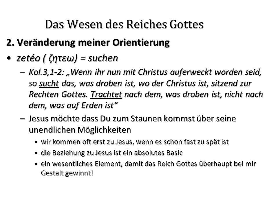Das Wesen des Reiches Gottes 2. Veränderung meiner Orientierung zetéo ( ζητεω) = suchenzetéo ( ζητεω) = suchen –Kol.3,1-2: Wenn ihr nun mit Christus a