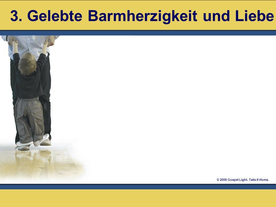 © 2008 Gospel Light. Take It Home. 3. Gelebte Barmherzigkeit und Liebe