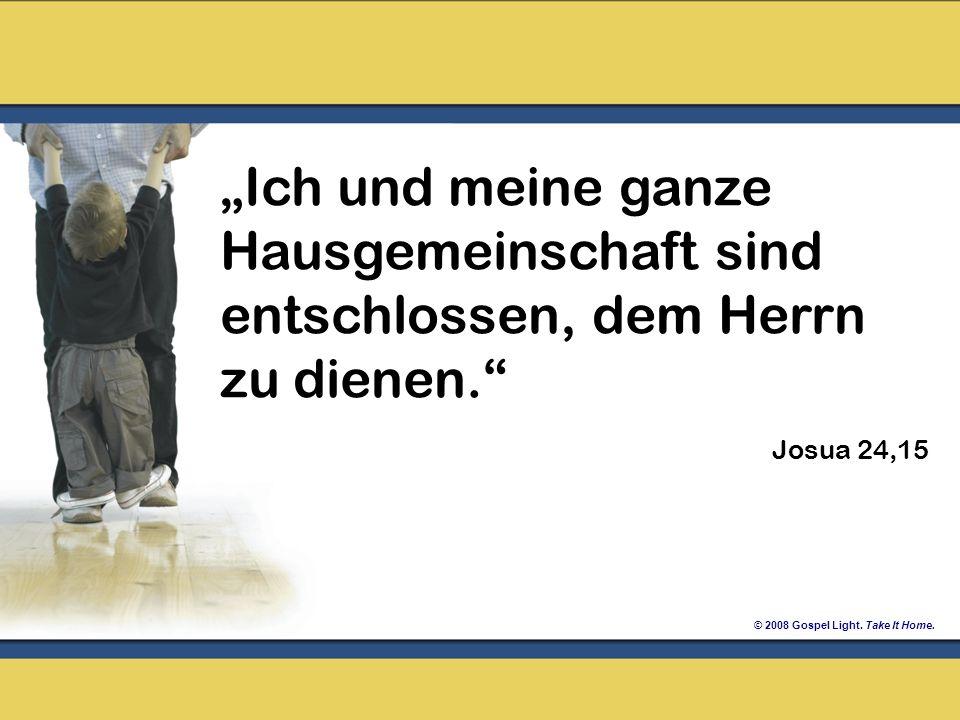 © 2008 Gospel Light. Take It Home. Ich und meine ganze Hausgemeinschaft sind entschlossen, dem Herrn zu dienen. Josua 24,15