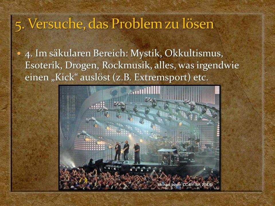 4. Im säkularen Bereich: Mystik, Okkultismus, Esoterik, Drogen, Rockmusik, alles, was irgendwie einen Kick auslöst (z.B. Extremsport) etc. 4. Im säkul