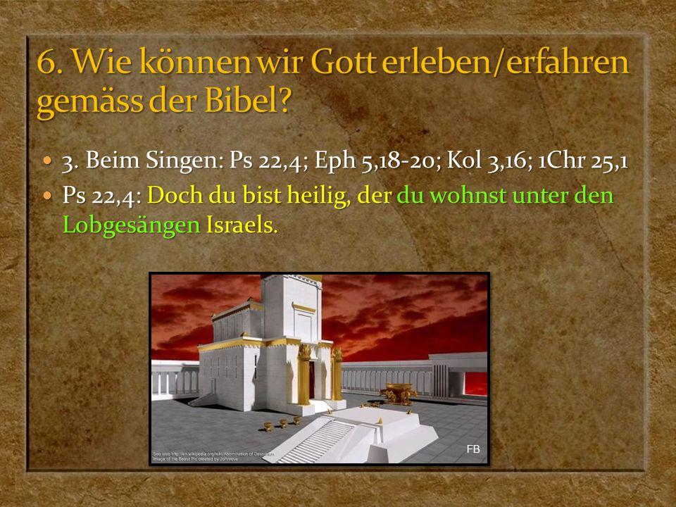 3. Beim Singen: Ps 22,4; Eph 5,18-20; Kol 3,16; 1Chr 25,1 3. Beim Singen: Ps 22,4; Eph 5,18-20; Kol 3,16; 1Chr 25,1 Ps 22,4: Doch du bist heilig, der