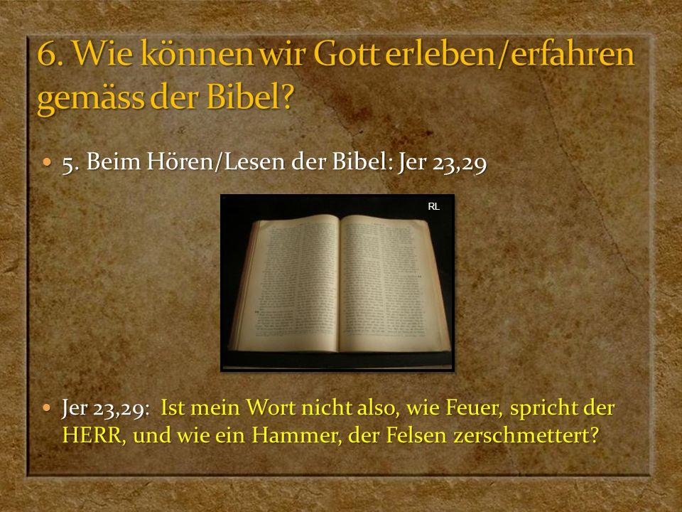 5. Beim Hören/Lesen der Bibel: Jer 23,29 5. Beim Hören/Lesen der Bibel: Jer 23,29 Jer 23,29: Ist mein Wort nicht also, wie Feuer, spricht der HERR, un
