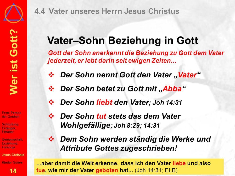 Wer ist Gott? 13 4.4Vater unseres Herrn Jesus Christus Vater–Sohn Beziehung in Gott Vor allem im NT enthüllt Der Vater liebt den Sohn ; Joh 3:35 Der V
