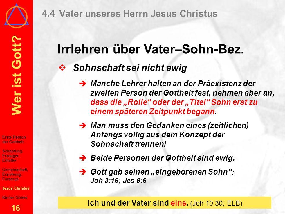 Wer ist Gott? 15 4.4Vater unseres Herrn Jesus Christus Irrlehren über Vater–Sohn-Bez. Erste Person der Gottheit Schöpfung, Erzeuger, Erhalter Gemeinsc