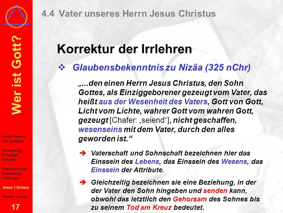 Wer ist Gott? 16 4.4Vater unseres Herrn Jesus Christus Irrlehren über Vater–Sohn-Bez. Erste Person der Gottheit Schöpfung, Erzeuger, Erhalter Gemeinsc