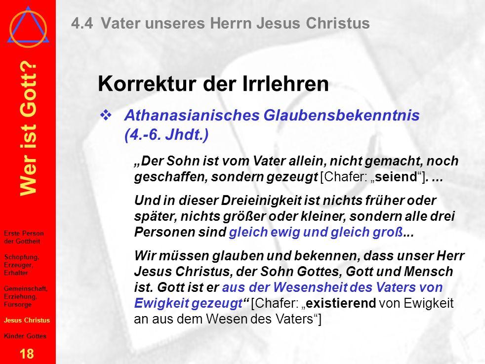 Wer ist Gott? 17 4.4Vater unseres Herrn Jesus Christus Korrektur der Irrlehren Erste Person der Gottheit Schöpfung, Erzeuger, Erhalter Gemeinschaft, E