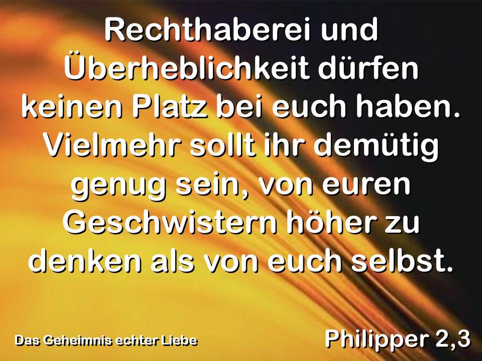 Das Geheimnis echter Liebe Philipper 2,3 Rechthaberei und Überheblichkeit dürfen keinen Platz bei euch haben. Vielmehr sollt ihr demütig genug sein, v