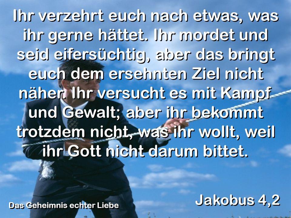 Das Geheimnis echter Liebe Jakobus 4,2 Ihr verzehrt euch nach etwas, was ihr gerne hättet. Ihr mordet und seid eifersüchtig, aber das bringt euch dem