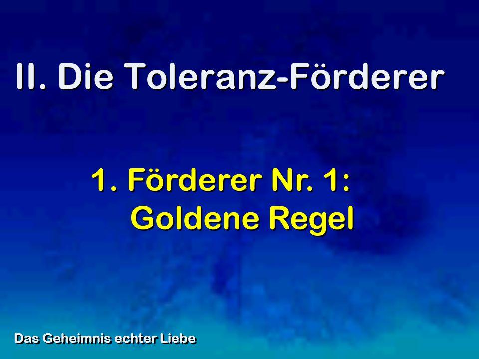 II. Die Toleranz-Förderer Das Geheimnis echter Liebe 1. Förderer Nr. 1: Goldene Regel