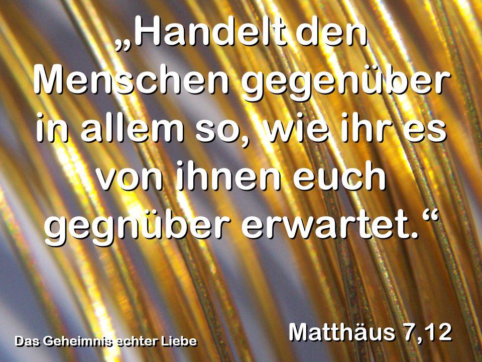 Das Geheimnis echter Liebe Matthäus 7,12 Handelt den Menschen gegenüber in allem so, wie ihr es von ihnen euch gegnüber erwartet.