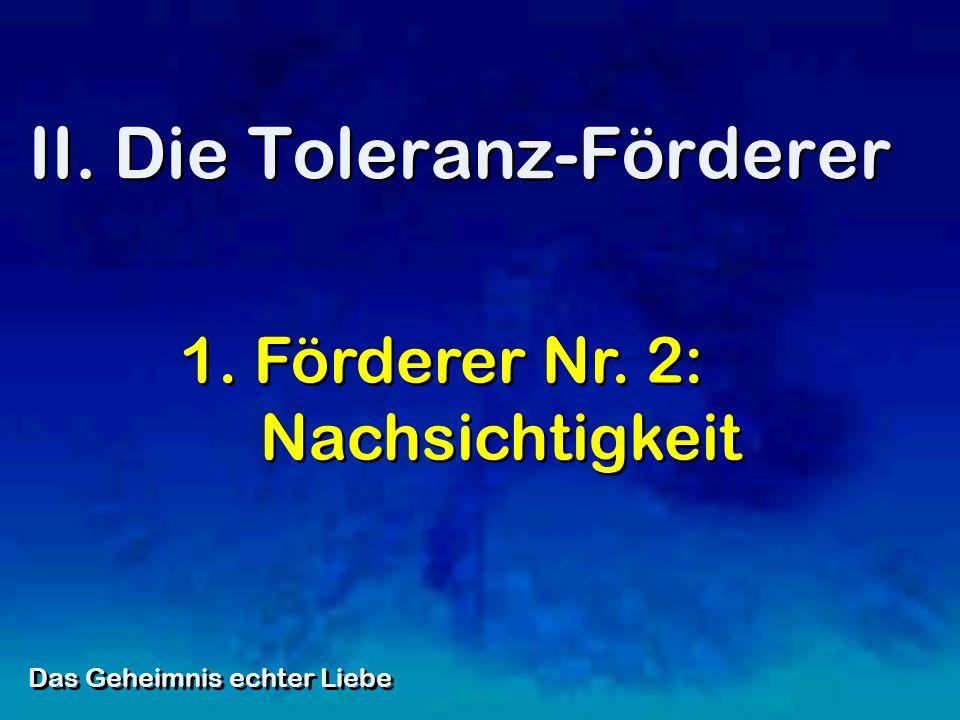 II. Die Toleranz-Förderer Das Geheimnis echter Liebe 1. Förderer Nr. 2: Nachsichtigkeit