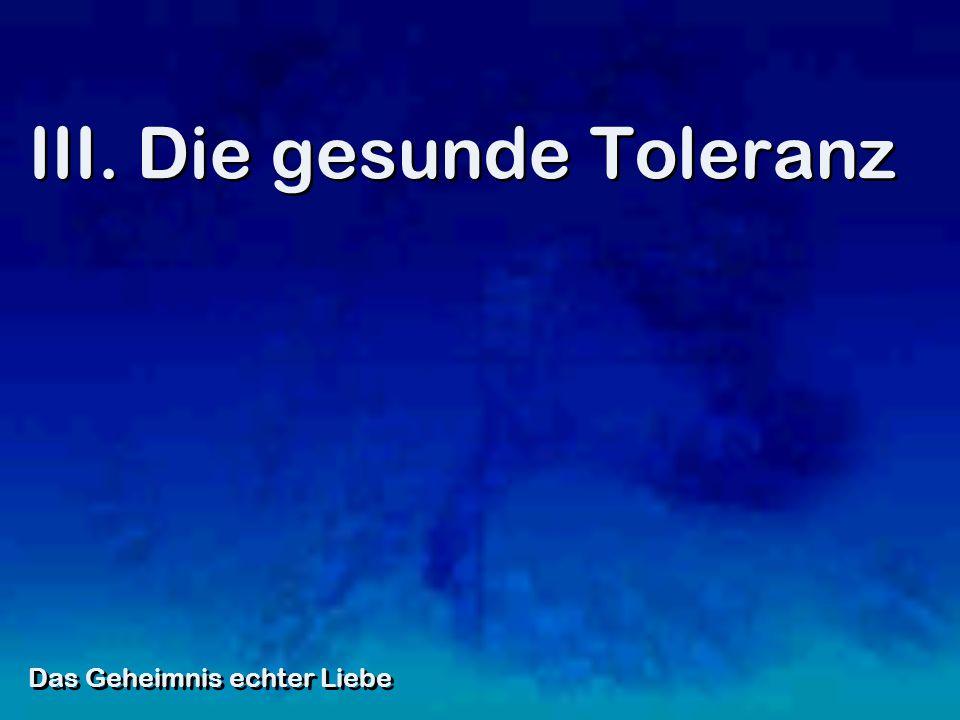 III. Die gesunde Toleranz Das Geheimnis echter Liebe