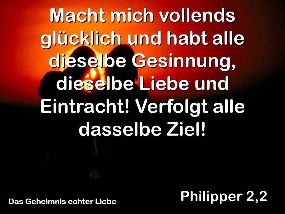Philipper 2,2 Macht mich vollends glücklich und habt alle dieselbe Gesinnung, dieselbe Liebe und Eintracht! Verfolgt alle dasselbe Ziel!