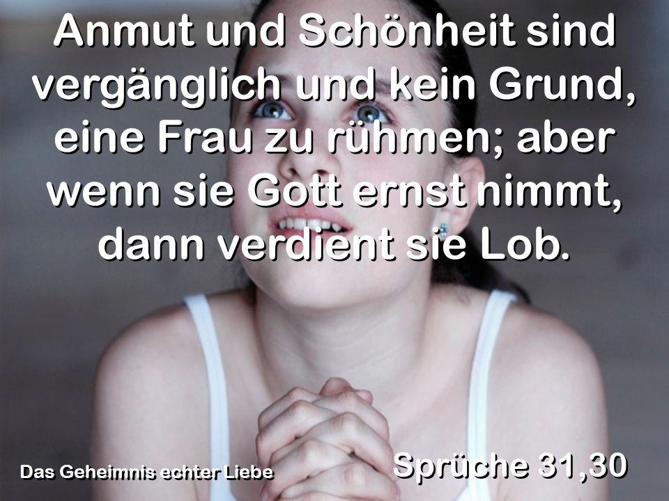 Das Geheimnis echter Liebe Sprüche 31,30 Anmut und Schönheit sind vergänglich und kein Grund, eine Frau zu rühmen; aber wenn sie Gott ernst nimmt, dan