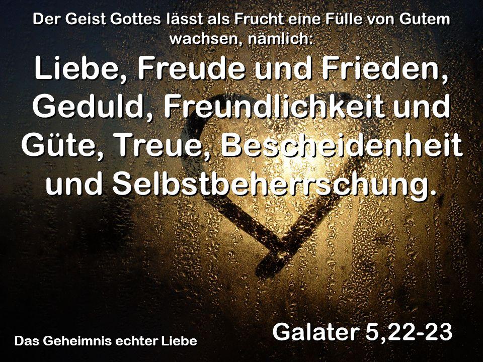 Das Geheimnis echter Liebe Galater 5,22-23 Der Geist Gottes lässt als Frucht eine Fülle von Gutem wachsen, nämlich: Liebe, Freude und Frieden, Geduld,