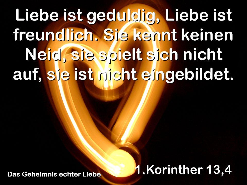 Das Geheimnis echter Liebe 1.Korinther 13,4 Liebe ist geduldig, Liebe ist freundlich. Sie kennt keinen Neid, sie spielt sich nicht auf, sie ist nicht