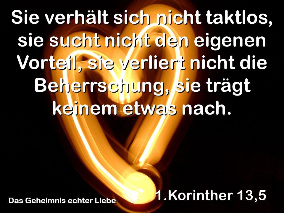 Das Geheimnis echter Liebe 1.Korinther 13,5 Sie verhält sich nicht taktlos, sie sucht nicht den eigenen Vorteil, sie verliert nicht die Beherrschung,