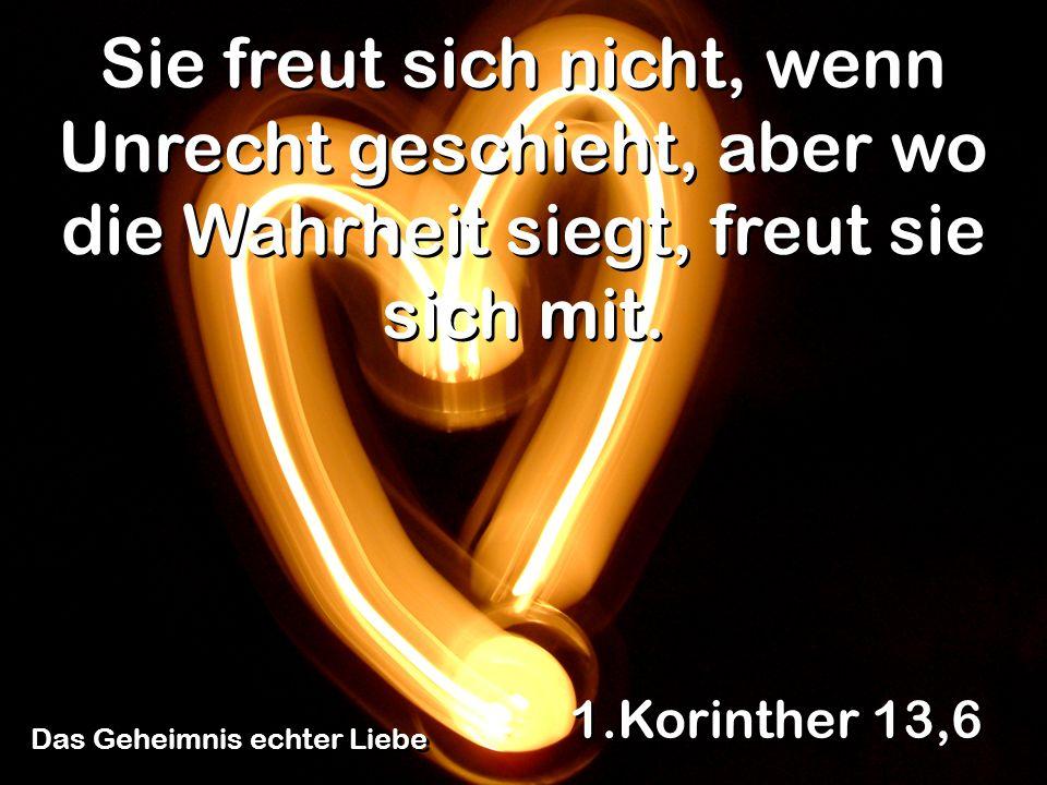 Das Geheimnis echter Liebe 1.Korinther 13,6 Sie freut sich nicht, wenn Unrecht geschieht, aber wo die Wahrheit siegt, freut sie sich mit.