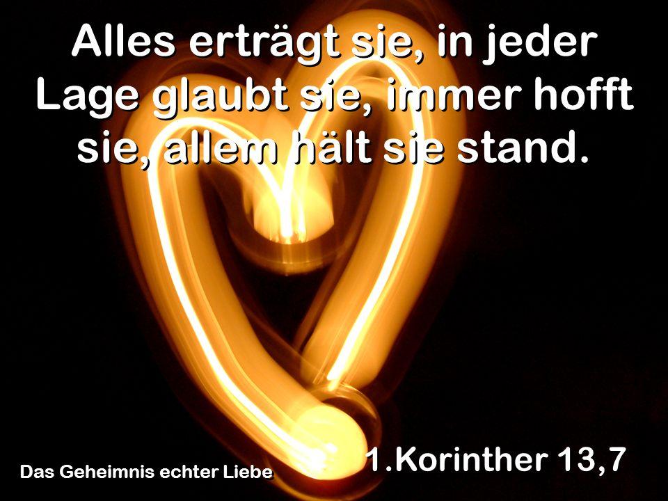 Das Geheimnis echter Liebe 1.Korinther 13,7 Alles erträgt sie, in jeder Lage glaubt sie, immer hofft sie, allem hält sie stand.