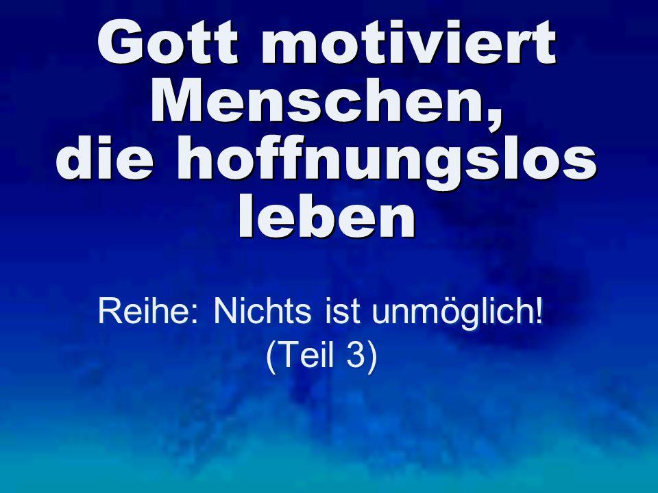 Gott motiviert Menschen, die hoffnungslos leben Reihe: Nichts ist unmöglich! (Teil 3) Reihe: Nichts ist unmöglich! (Teil 3)