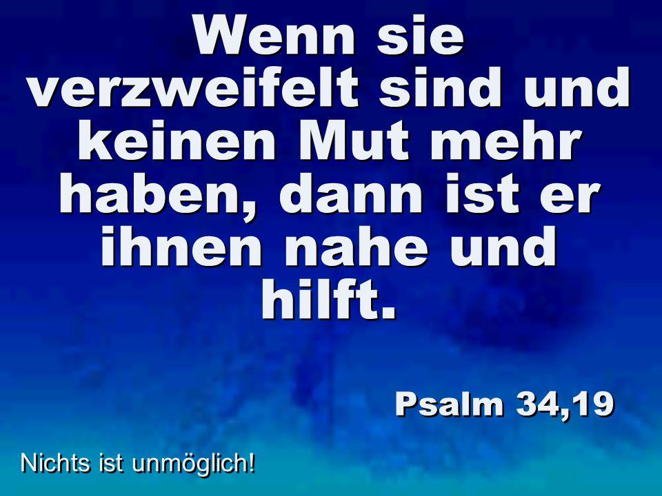 Nichts ist unmöglich! Wenn sie verzweifelt sind und keinen Mut mehr haben, dann ist er ihnen nahe und hilft. Psalm 34,19