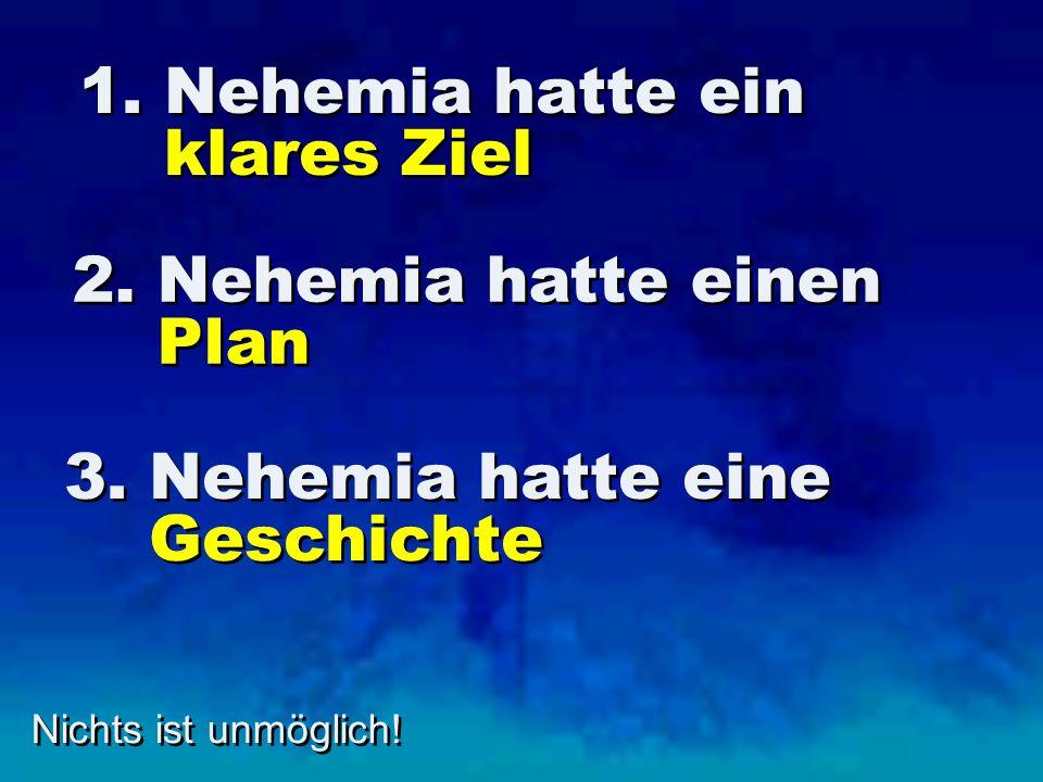 1. Nehemia hatte ein klares Ziel Nichts ist unmöglich! 2. Nehemia hatte einen Plan 3. Nehemia hatte eine Geschichte