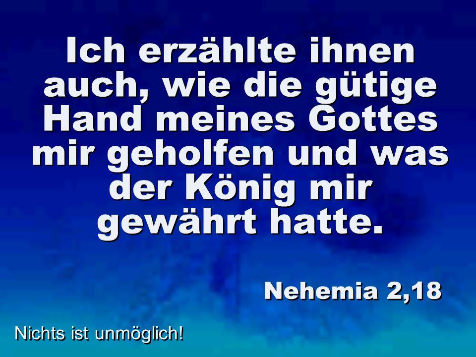 Nichts ist unmöglich! Ich erzählte ihnen auch, wie die gütige Hand meines Gottes mir geholfen und was der König mir gewährt hatte. Nehemia 2,18