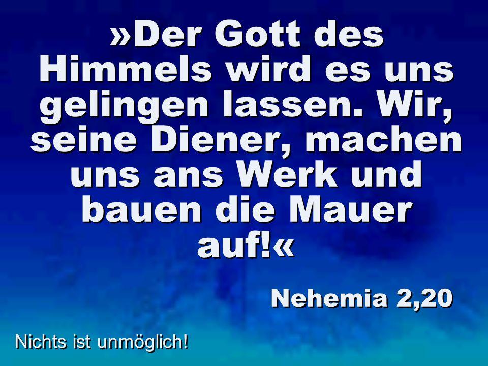 Nichts ist unmöglich! »Der Gott des Himmels wird es uns gelingen lassen. Wir, seine Diener, machen uns ans Werk und bauen die Mauer auf!« Nehemia 2,20