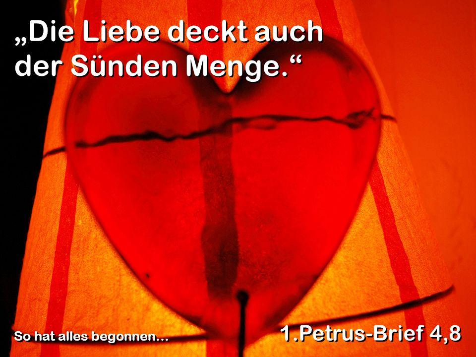 Die Liebe deckt auch der Sünden Menge. 1.Petrus-Brief 4,8 So hat alles begonnen…