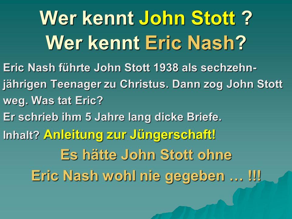 Wer kennt John Stott ? Eric Nash führte John Stott 1938 als sechzehn- jährigen Teenager zu Christus. Dann zog John Stott weg. Was tat Eric? Er schrieb