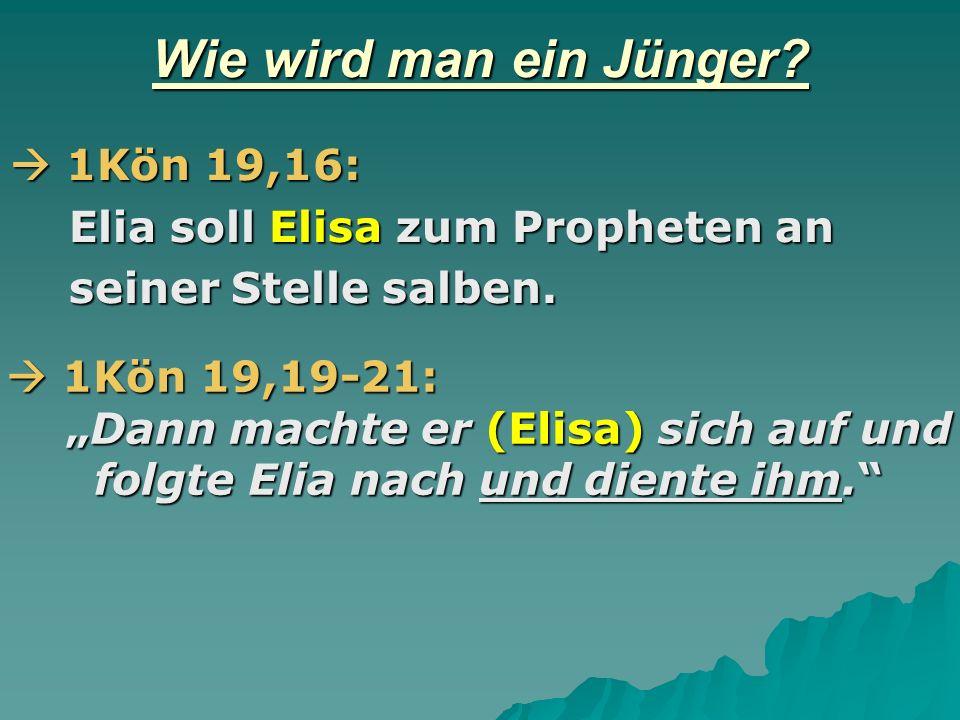 Wie wird man ein Jünger? 1Kön 19,16: 1Kön 19,16: Elia soll Elisa zum Propheten an Elia soll Elisa zum Propheten an seiner Stelle salben. seiner Stelle