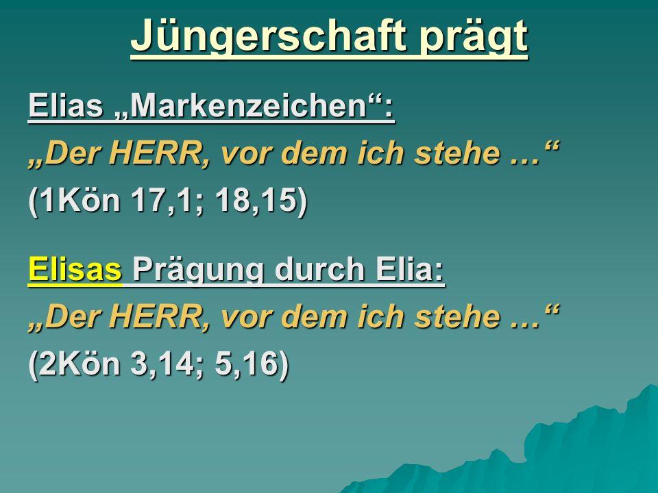 Jüngerschaft prägt Elias Markenzeichen: Der HERR, vor dem ich stehe … (1Kön 17,1; 18,15) Elisas Prägung durch Elia: Der HERR, vor dem ich stehe … (2Kö