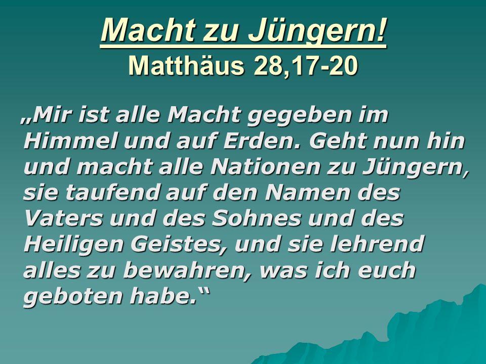 Macht zu Jüngern.Matthäus 28,17-20 Mir ist alle Macht gegeben im Himmel und auf Erden.