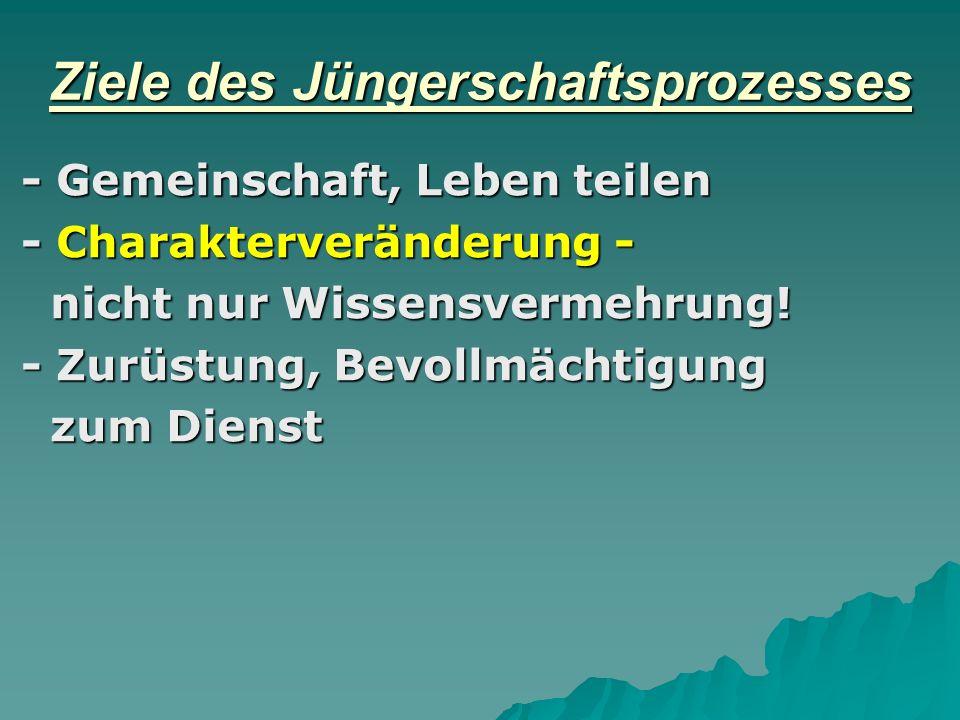 Ziele des Jüngerschaftsprozesses - Gemeinschaft, Leben teilen - Charakterveränderung - nicht nur Wissensvermehrung! nicht nur Wissensvermehrung! - Zur