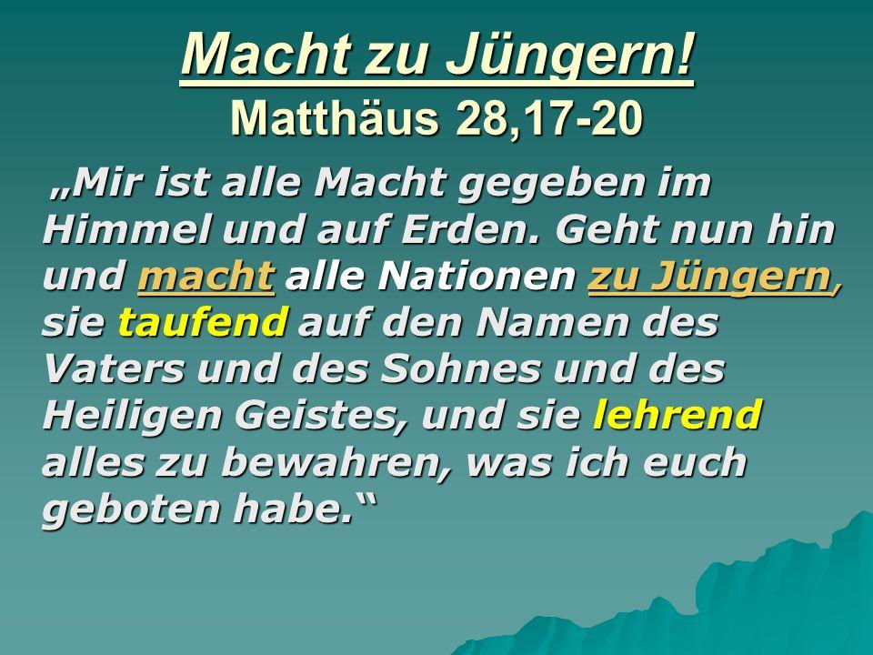 Macht zu Jüngern! Matthäus 28,17-20 Mir ist alle Macht gegeben im Himmel und auf Erden. Geht nun hin und macht alle Nationen zu Jüngern, sie taufend a