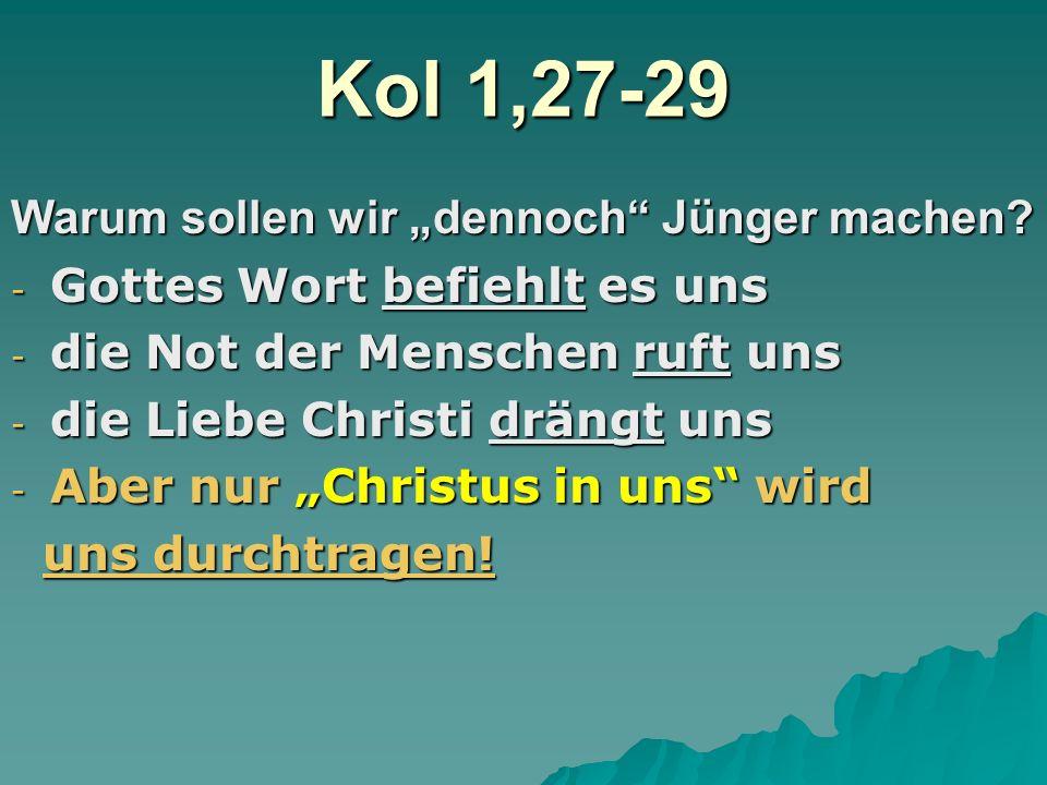 Kol 1,27-29 Warum sollen wir dennoch Jünger machen? -G-G-G-Gottes Wort befiehlt es uns -d-d-d-die Not der Menschen ruft uns -d-d-d-die Liebe Christi d